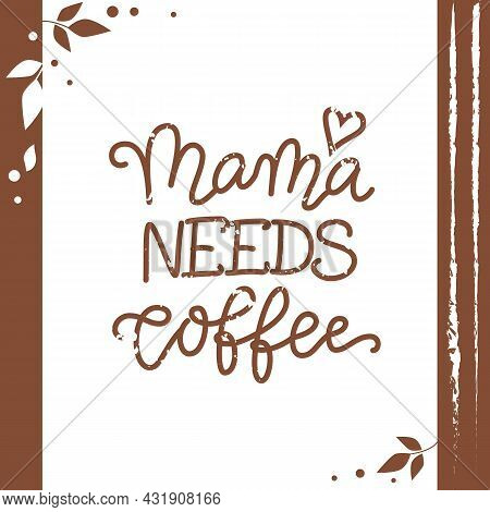Calligraphy Lettering Of Mama Needs Coffee In Brown On White Background With Brown Frame