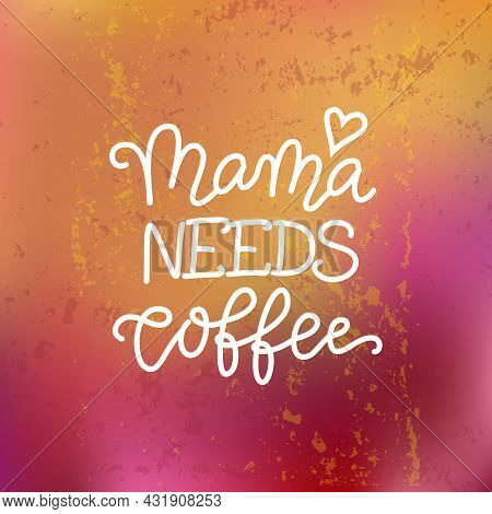 Modern Calligraphy Lettering Of Mama Needs Coffee In White On Textured Pink Orange Background