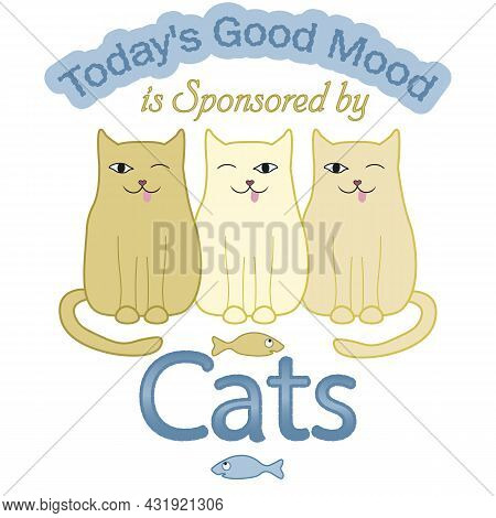 Comic Inscription Cheerful Today S Good Mood Is Sponsored By Cats. T-shirt, Stickers, Cards And Prin