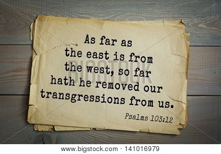 Top 500 Bible verses. As far as the east is from the west, so far hath he removed our transgressions from us. Psalms 103:12