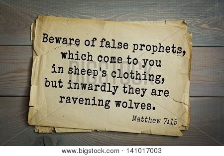 Top 500 Bible verses. Beware of false prophets, which come to you in sheep's clothing, but inwardly they are ravening wolves.    Matthew 7:15