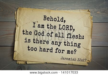 Top 500 Bible verses. Behold, I am the LORD, the God of all flesh: is there any thing too hard for me? Jeremiah 32:27