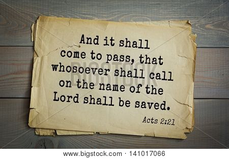 Top 500 Bible verses. And it shall come to pass, that whosoever shall call on the name of the Lord shall be saved.  Acts 2:21