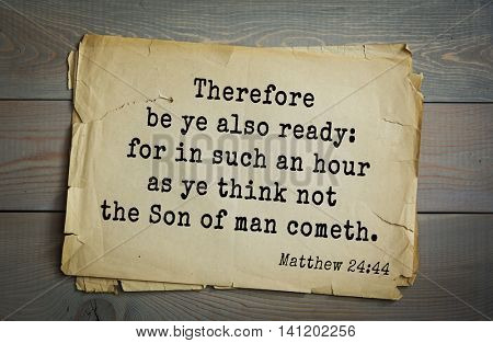 Top 500 Bible verses. Therefore be ye also ready: for in such an hour as ye think not the Son of man cometh.    Matthew 24:44