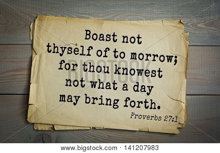 Top 500 Bible verses. Boast not thyself of to morrow; for thou knowest not what a day may bring forth.