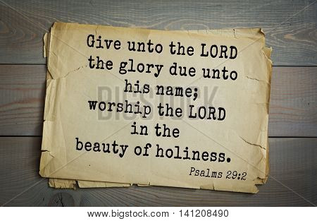 Top 500 Bible verses. Give unto the LORD the glory due unto his name; worship the LORD in the beauty of holiness.   Psalms 29:2