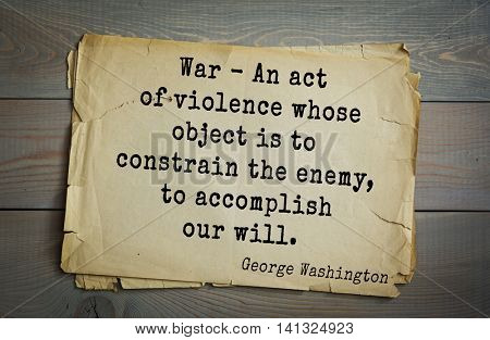 American President George Washington (1732-1799) quote. War - An act of violence whose object is to constrain the enemy, to accomplish our will.