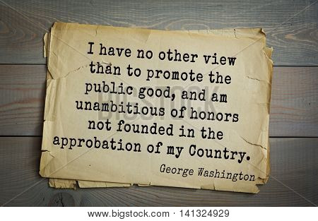American President George Washington (1732-1799) quote.  I have no other view than to promote the public good, and am unambitious of honors not founded in the approbation of my Country.
