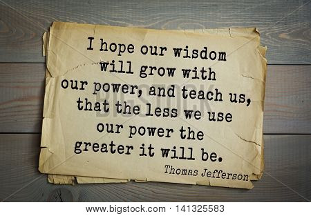 American President Thomas Jefferson (1743-1826) quote.I hope our wisdom will grow with our power, and teach us, that the less we use our power the greater it will be.