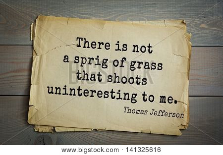 American President Thomas Jefferson (1743-1826) quote.There is not a sprig of grass that shoots uninteresting to me.