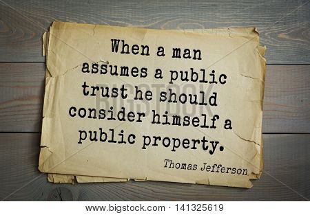 American President Thomas Jefferson (1743-1826) quote.When a man assumes a public trust he should consider himself a public property.