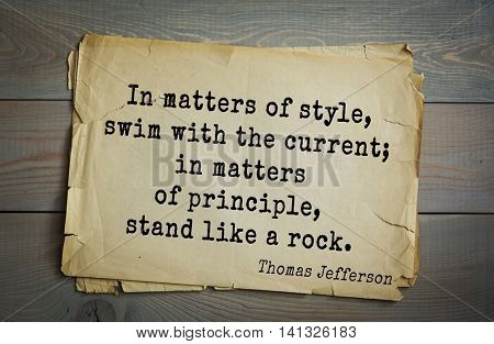 American President Thomas Jefferson (1743-1826) quote.In matters of style, swim with the current; in matters of principle, stand like a rock.