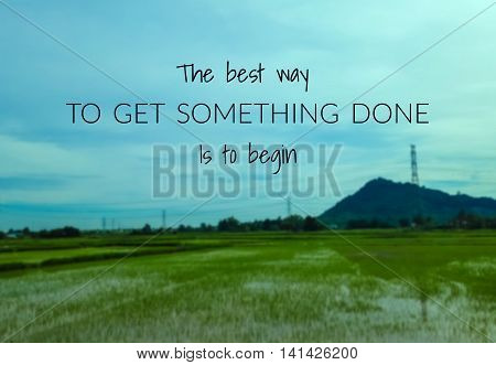 Inspirational quote on blurred background ...the best way to get something done is to begin