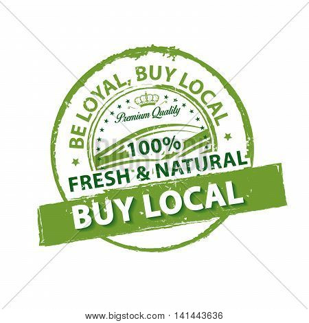 Be loyal, buy local. 100 percent fresh and natural, Premium Quality - grunge green label / stamp, also for print. CMYK colors used