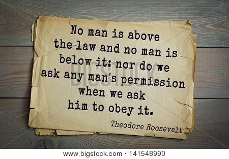American President Theodore Roosevelt (1858-1919) quote.No man is above the law and no man is below it: nor do we ask any man's permission when we ask him to obey it.
