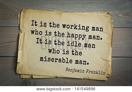 American president Benjamin Franklin (1706-1790) quote. It is the working man who is the happy man. It is the idle man who is the miserable man.