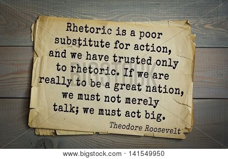 Theodore Roosevelt (1858-1919) quote. Rhetoric is a poor substitute for action, and we have trusted only to rhetoric. If we are really to be a great nation, we must not merely talk; we must act big.