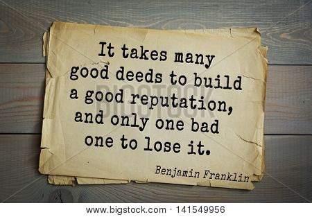 American president Benjamin Franklin (1706-1790) quote. It takes many good deeds to build a good reputation, and only one bad one to lose it.