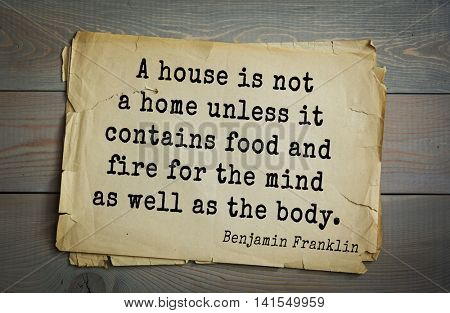 American president Benjamin Franklin (1706-1790) quote. A house is not a home unless it contains food and fire for the mind as well as the body.