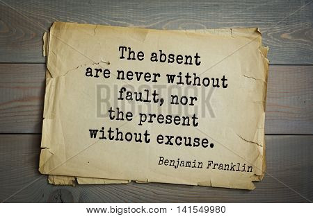American president Benjamin Franklin (1706-1790) quote.The absent are never without fault, nor the present without excuse.