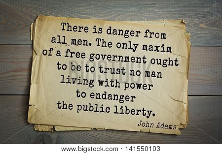 American president John Adams (1753-1826) quote.There is danger from all men. The only maxim of a free government ought to be to trust no man living with power to endanger the public liberty.