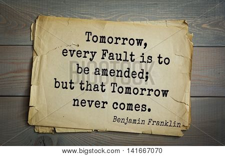 American president Benjamin Franklin (1706-1790) quote. Tomorrow, every Fault is to be amended; but that Tomorrow never comes.