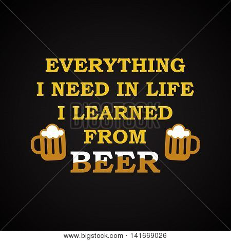 Everything I need in life I learned from beer - funny inscription template