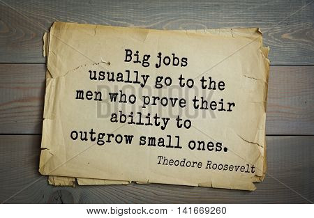 American President Theodore Roosevelt (1858-1919) quote.Big jobs usually go to the men who prove their ability to outgrow small ones.