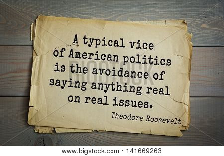 American President Theodore Roosevelt (1858-1919) quote.A typical vice of American politics is the avoidance of saying anything real on real issues.