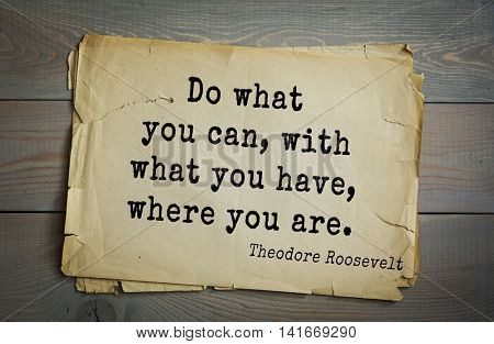 American President Theodore Roosevelt (1858-1919) quote.Do what you can, with what you have, where you are.