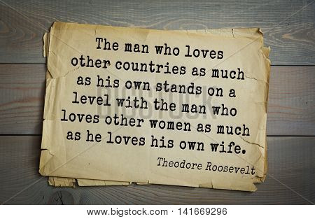 American President Theodore Roosevelt (1858-1919) quote.The man who loves other countries as much as his own stands on a level with the man who loves other women as much as he loves his own wife.