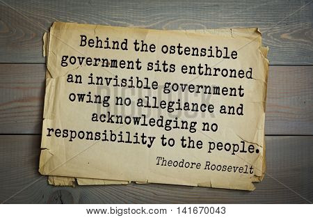 American President Theodore Roosevelt (1858-1919) quote.Behind the ostensible government sits enthroned an invisible government owing no allegiance and acknowledging no responsibility to the people.