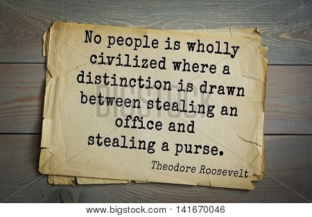 American President Theodore Roosevelt (1858-1919) quote.No people is wholly civilized where a distinction is drawn between stealing an office and stealing a purse.