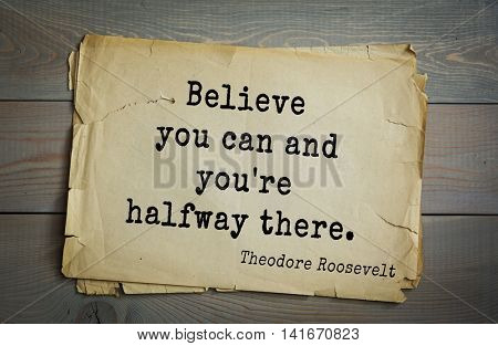 American President Theodore Roosevelt (1858-1919) quote.Believe you can and you're halfway there.