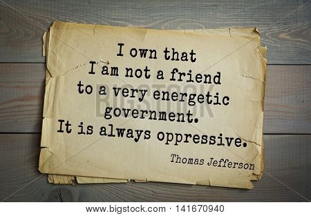 American President Thomas Jefferson (1743-1826) quote.I own that I am not a friend to a very energetic government. It is always oppressive.