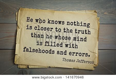 American President Thomas Jefferson (1743-1826) quote.He who knows nothing is closer to the truth than he whose mind is filled with falsehoods and errors.