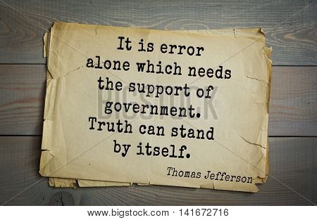 American President Thomas Jefferson (1743-1826) quote.It is error alone which needs the support of government. Truth can stand by itself.