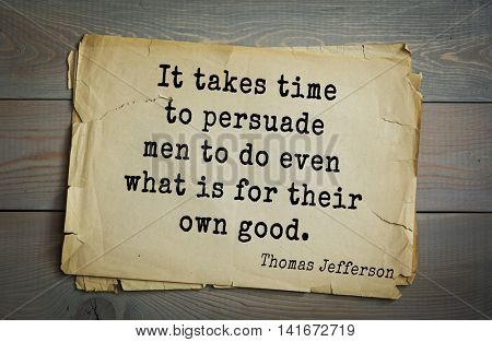 American President Thomas Jefferson (1743-1826) quote.It takes time to persuade men to do even what is for their own good.