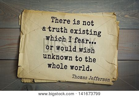 American President Thomas Jefferson (1743-1826) quote. There is not a truth existing which I fear... or would wish unknown to the whole world.