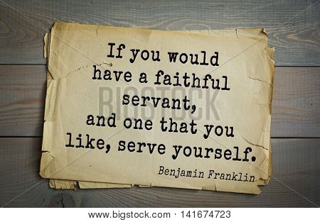 American president Benjamin Franklin (1706-1790) quote. If you would have a faithful servant, and one that you like, serve yourself.