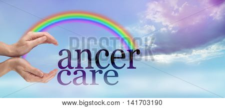 Gentle Cancer Care - female hands making the C of CANCER CARE on a beautiful evening light cloud landscape with a rainbow bridging from the hands to the r of cancer with copy space beneath