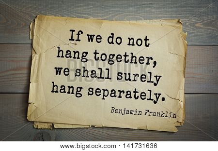 American president Benjamin Franklin (1706-1790) quote. If we do not hang together, we shall surely hang separately.