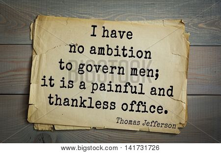 American President Thomas Jefferson (1743-1826) quote. I have no ambition to govern men; it is a painful and thankless office.