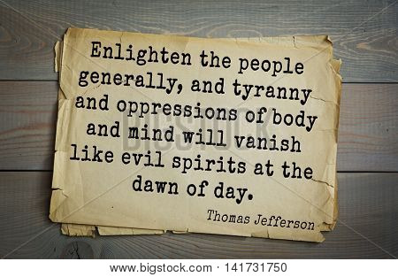American President Thomas Jefferson (1743-1826) quote. Enlighten the people generally, and tyranny and oppressions of body and mind will vanish like evil spirits at the dawn of day.
