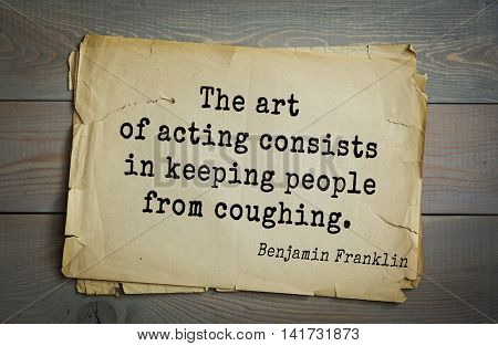 American president Benjamin Franklin (1706-1790) quote.The art of acting consists in keeping people from coughing.