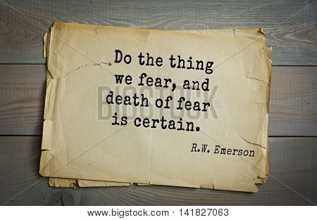 Aphorism Ralph Waldo Emerson (1803-1882) - American essayist, poet, philosopher, social activist quote. Do the thing we fear, and death of fear is certain.