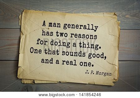 American banker J. P. Morgan (1837-1917) quote. A man generally has two reasons for doing a thing. One that sounds good, and a real one.