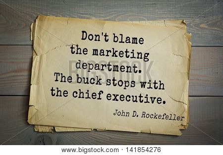 American businessman, billionaire John D. Rockefeller (1839-1937) quote.Don't blame the marketing department. The buck stops with the chief executive.