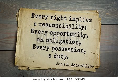 American businessman, billionaire John D. Rockefeller (1839-1937) quote.Every right implies a responsibility; Every opportunity, an obligation, Every possession, a duty.