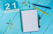 December 21st. Day 21 of month, calendar on teacher table background. Winter time. Empty space for text. poster